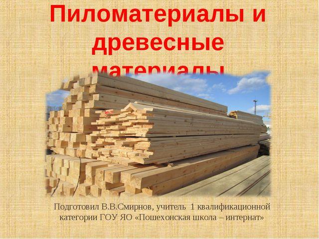 Пиломатериалы и древесные материалы Подготовил В.В.Смирнов, учитель 1 квалифи...
