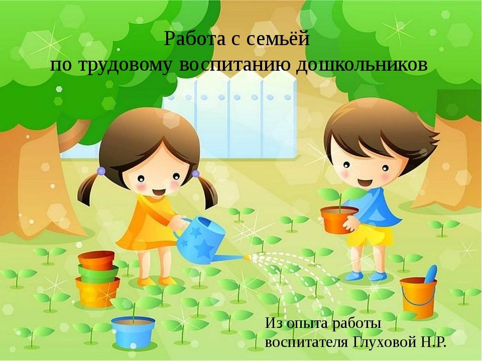 Работа с семьёй по трудовому воспитанию дошкольников Из опыта работы воспитат...