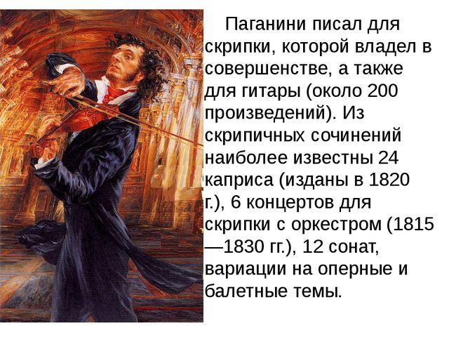 Паганини писал для скрипки, которой владел в совершенстве, а также для гита...