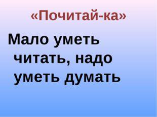 «Почитай-ка» Мало уметь читать, надо уметь думать