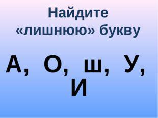 Найдите «лишнюю» букву А, О, ш, У, И