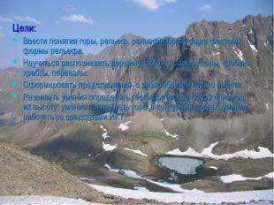 Цели: Ввести понятия горы, рельеф, рельефообразующие факторы, формы рельефа.
