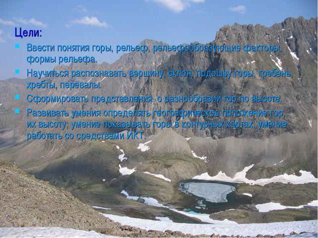 Цели: Ввести понятия горы, рельеф, рельефообразующие факторы, формы рельефа....
