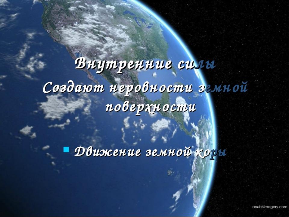 Внутренние силы Создают неровности земной поверхности Движение земной коры