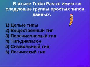 В языке Turbo Pascal имеются следующие группы простых типов данных: 1) Целые