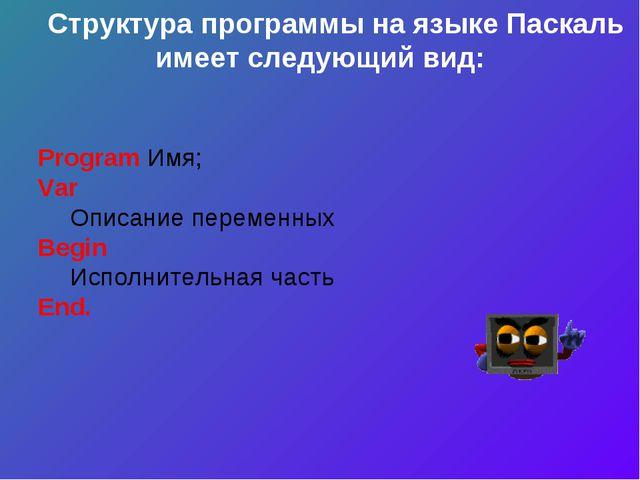 Структура программы на языке Паскаль имеет следующий вид: Program Имя; Var О...