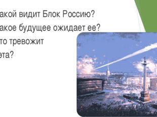 Какой видит Блок Россию? Какое будущее ожидает ее? Что тревожит поэта? *