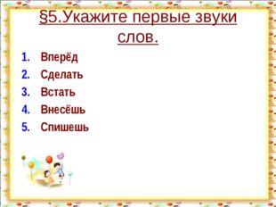 §5.Укажите первые звуки слов. 1.Вперёд 2.Сделать 3.Встать 4.Внесёшь 5