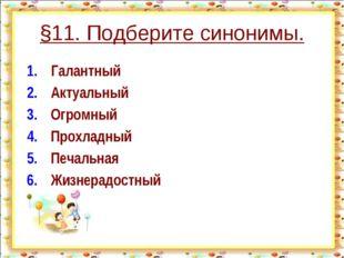 §11. Подберите синонимы. 1.Галантный 2.Актуальный 3.Огромный 4.Прохлад
