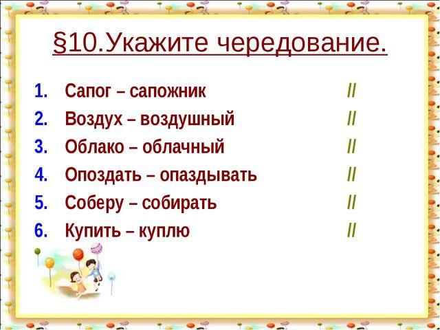 §10.Укажите чередование. 1.Сапог – сапожник// 2.Воздух – воздушный// 3.О...
