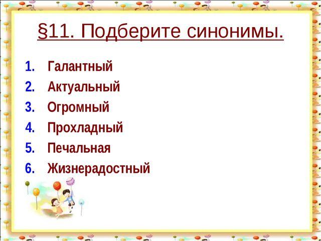 §11. Подберите синонимы. 1.Галантный 2.Актуальный 3.Огромный 4.Прохлад...