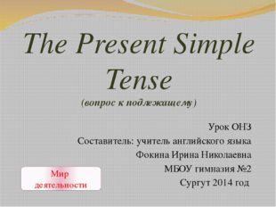 The Present Simple Tense (вопрос к подлежащему) Урок ОНЗ Составитель: учитель