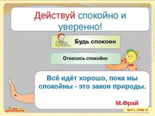Действуй спокойно и уверенно! Урок 1, слайд 12 Всё идёт хорошо, пока мы споко