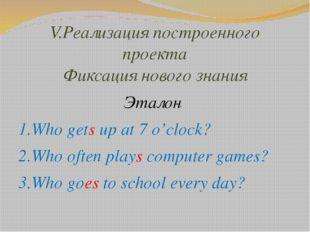 V.Реализация построенного проекта Фиксация нового знания Эталон 1.Who gets up