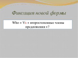 Фиксация новой формы Who + Vs + второстепенные члены предложения +?