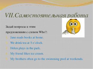 VII.Самостоятельная работа Задай вопросы к этим предложениям c словом Who?: J