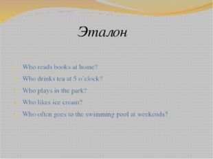 Эталон Who reads books at home? Who drinks tea at 5 o'clock? Who plays in the
