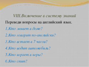 VIII.Включение в систему знаний Переведи вопросы на английский язык. 1.Кто жи