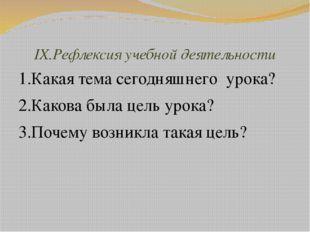 IX.Рефлексия учебной деятельности 1.Какая тема сегодняшнего урока? 2.Какова б