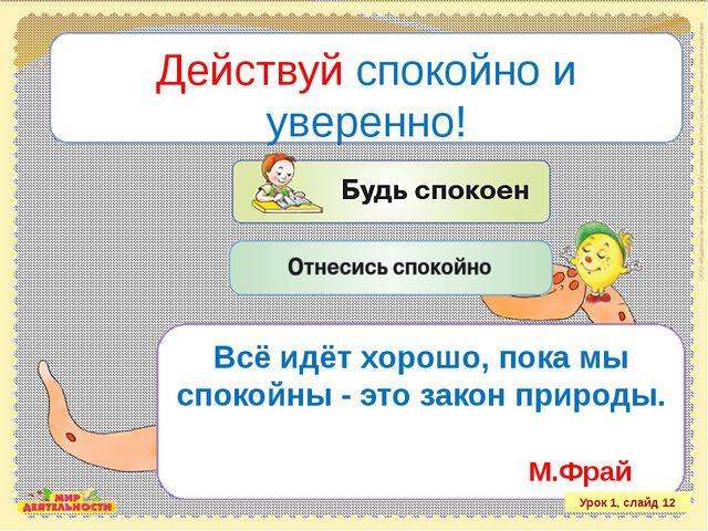 Действуй спокойно и уверенно! Урок 1, слайд 12 Всё идёт хорошо, пока мы споко...