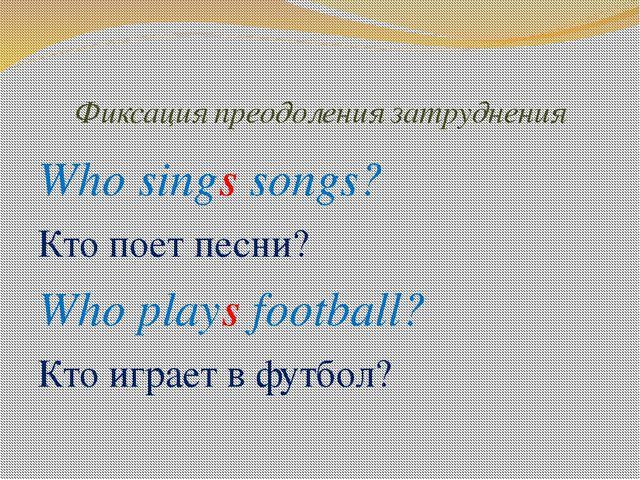 Фиксация преодоления затруднения Who sings songs? Кто поет песни? Who plays f...