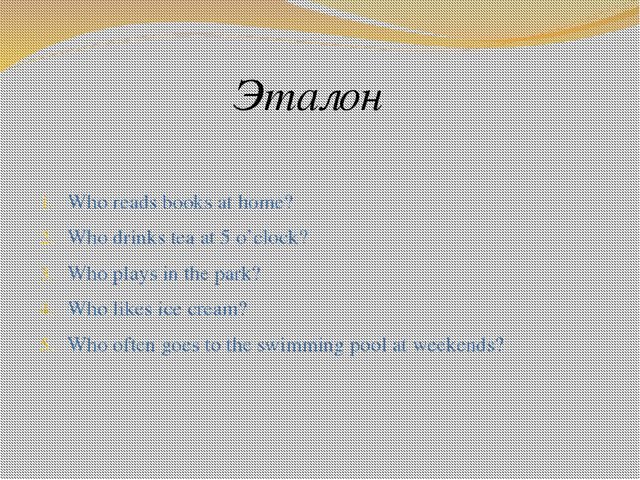Эталон Who reads books at home? Who drinks tea at 5 o'clock? Who plays in the...