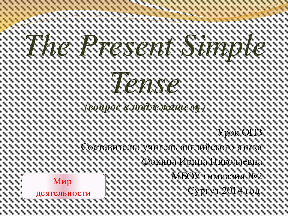 The Present Simple Tense (вопрос к подлежащему) Урок ОНЗ Составитель: учитель...