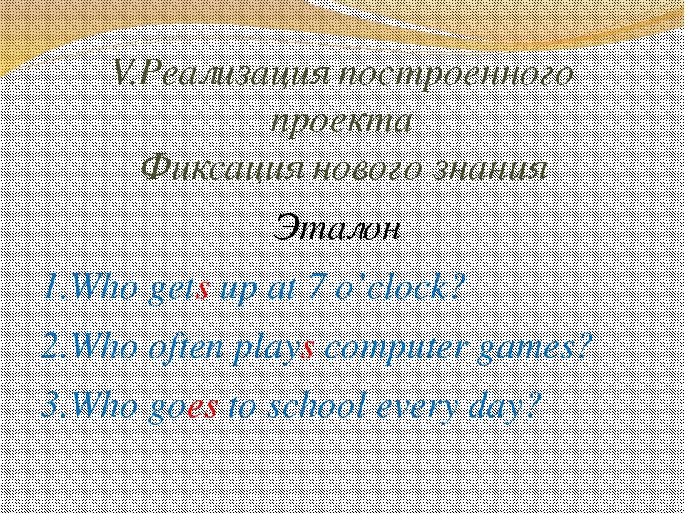 V.Реализация построенного проекта Фиксация нового знания Эталон 1.Who gets up...
