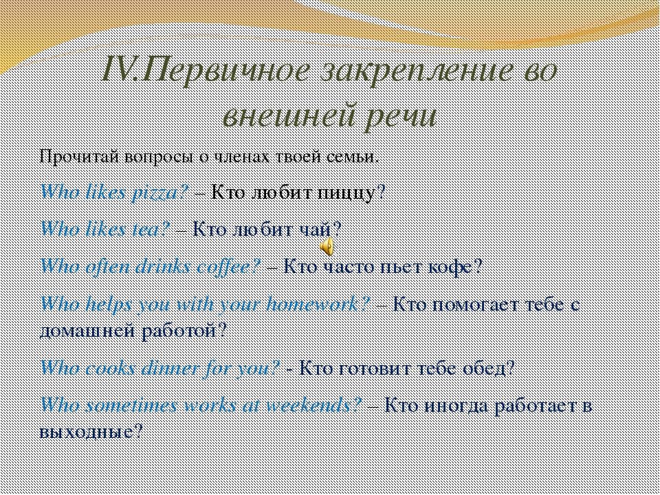 IV.Первичное закрепление во внешней речи Прочитай вопросы о членах твоей семь...