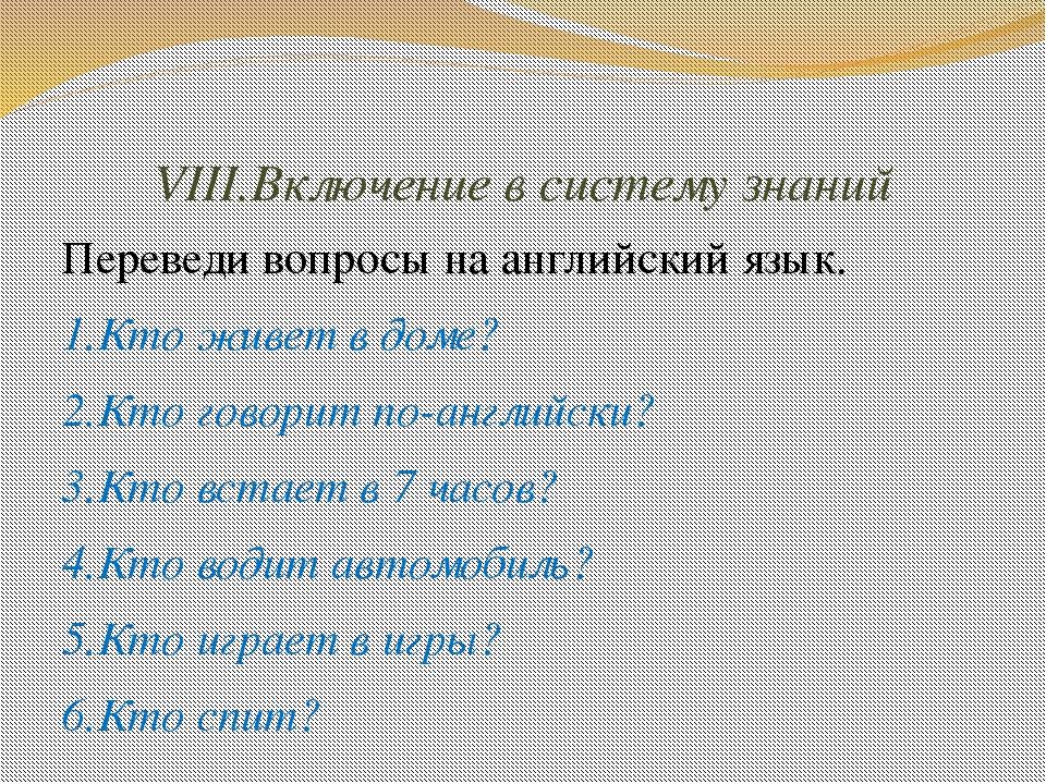 VIII.Включение в систему знаний Переведи вопросы на английский язык. 1.Кто жи...