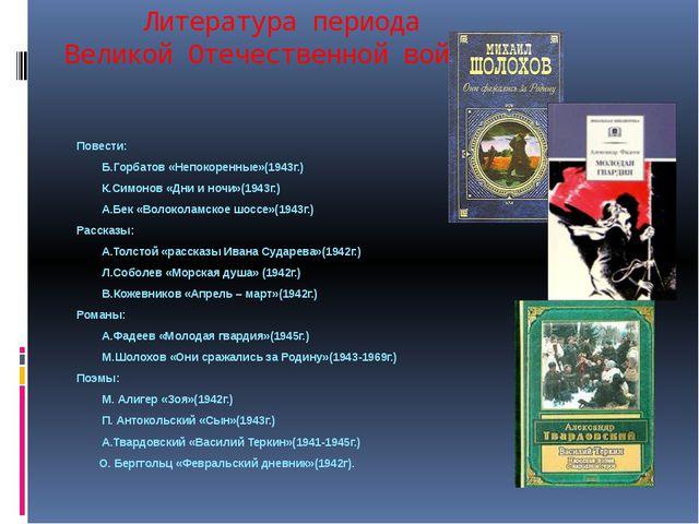 Литература периода Великой Отечественной войны Повести: Б.Горбатов «Непокоре...