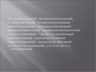 Тыңлаучан (послушный) – тыңламаучан (непослушный) Аңлаучан (понятливый) – аң