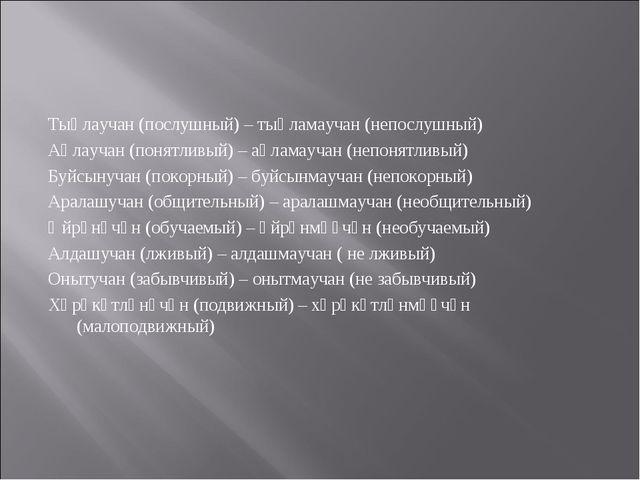 Тыңлаучан (послушный) – тыңламаучан (непослушный) Аңлаучан (понятливый) – аң...