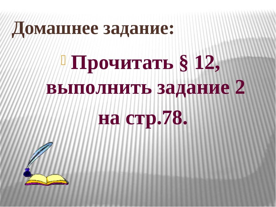 Домашнее задание: Прочитать § 12, выполнить задание 2 на стр.78.