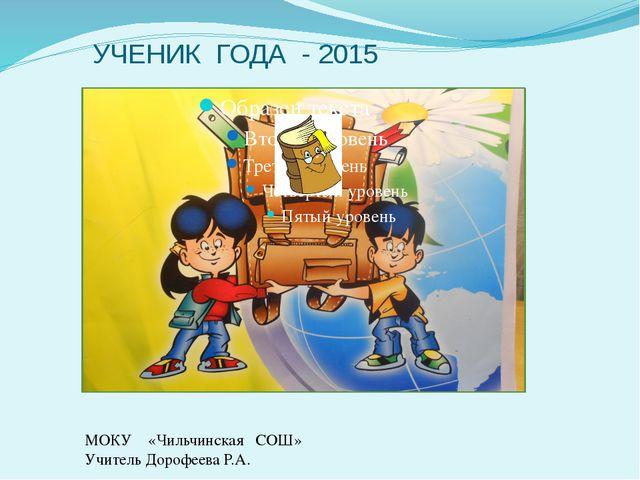 УЧЕНИК ГОДА - 2015 МОКУ «Чильчинская СОШ» Учитель Дорофеева Р.А.