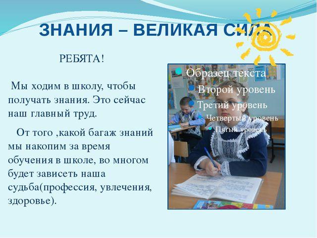ЗНАНИЯ – ВЕЛИКАЯ СИЛА РЕБЯТА! Мы ходим в школу, чтобы получать знания. Это с...