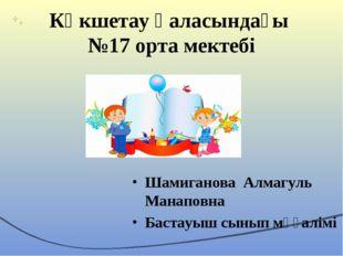 Көкшетау қаласындағы №17 орта мектебі Шамиганова Алмагуль Манаповна Бастауыш
