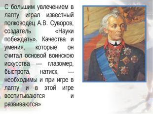 С большим увлечением в лапту играл известный полководец А.В. Суворов, создате