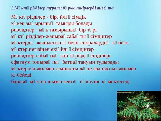 2.Мүктәрізділер туралы дұрыс пікірлерді анықта Мүктәрізділер - бірүйлі өсімді...
