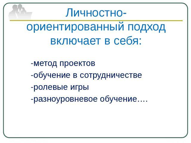 Личностно-ориентированный подход включает в себя: -метод проектов -обучение в...