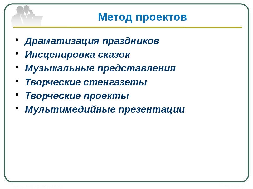 Метод проектов Драматизация праздников Инсценировка сказок Музыкальные предст...