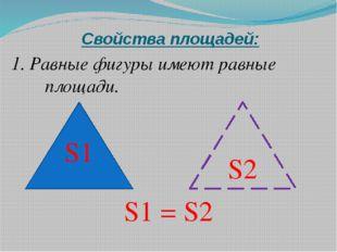 Свойства площадей: 1. Равные фигуры имеют равные площади. S1 = S2 S1 S2