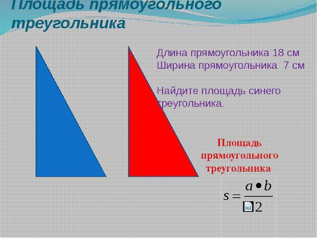 Площадь прямоугольного треугольника Длина прямоугольника 18 см Ширина прямоуг...