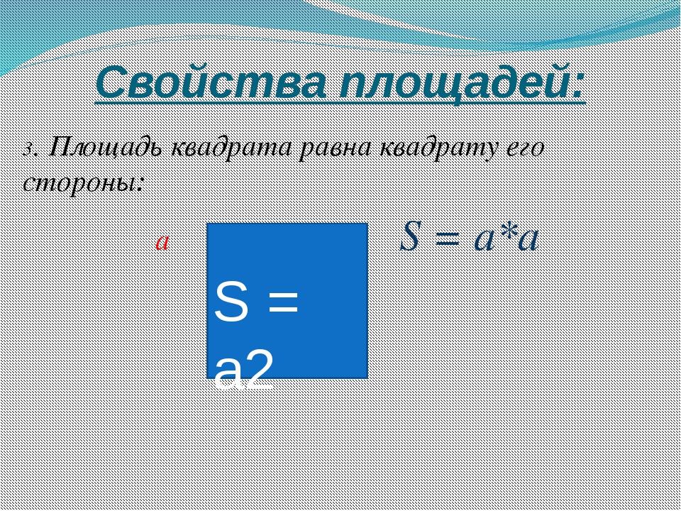 Свойства площадей: 3. Площадь квадрата равна квадрату его стороны: a S = а*a...