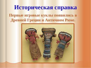 Историческая справка Первые игровые куклы появились в Древней Греции и Антич