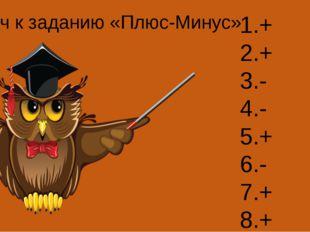 1.+ 2.+ 3.- 4.- 5.+ 6.- 7.+ 8.+ Ключ к заданию «Плюс-Минус»