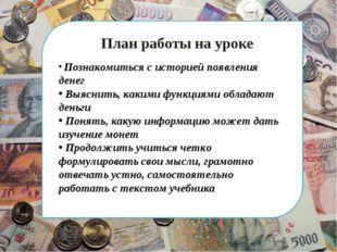 План работы на уроке Познакомиться с историей появления денег Выяснить, каки