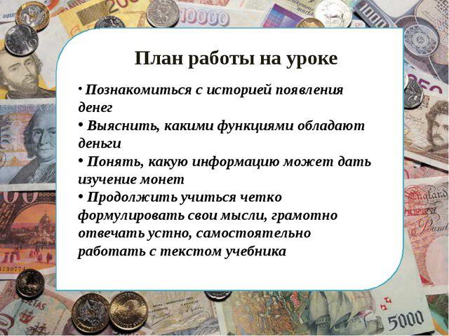 План работы на уроке Познакомиться с историей появления денег Выяснить, каки...