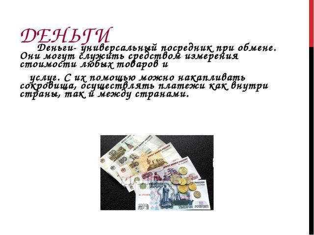 ДЕНЬГИ Деньги- универсальный посредник при обмене. Они могут служить средство...