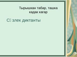 Сүзлек диктанты Тырышкан табар, ташка кадак кагар